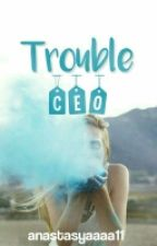 Trouble CEO by anastasyaaaa11