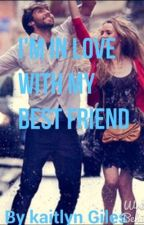 I'm In Love With My Best Friend by kaitlyngiles123