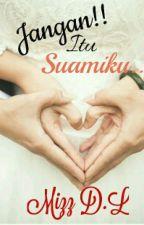 Full Novel : Jangan!!! Itu Suamiku... by MizzDL
