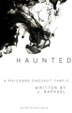 Haunted (A MAICHARD Fanfiction) by thejraphaelwrites