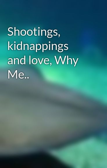 Shootings, kidnappings and love, Why Me.. by FOBLover