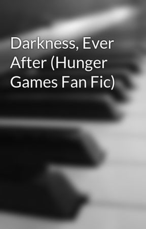 Darkness, Ever After (Hunger Games Fan Fic) by Sing-Me-a-Song