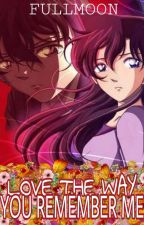 Love The Way You Remember Me(A DETECTIVE CONAN FANFICTION) by fullmoonwoman