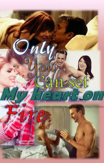 Only You can set My hear on Fire!!!