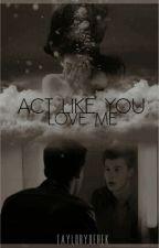 Act Like You Love Me (La Hermana De Magcon Pt.2) by tayloryderek