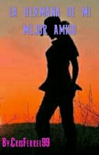 LA HERMANA DE MI MEJOR AMIGO by CrisFerrel99