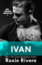 IVAN (HER RUSSIAN PROTECTOR #1) by RoxieRivera4