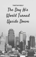 The Day His World Turned Upside Down by thetinyeelf