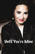 Until You're Mine (A Demi Lovato Fan Fiction) by rockerlmj