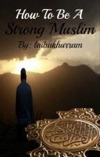 How To Be A Strong Muslim by laibakhurram