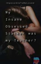 My Insane Obsessed Stalker was my Teacher? (On Hold) by ImpossibleToBeLoved