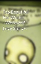 Too Beautiful For Words ~Werewolf Love Story~ by uniquewolf19