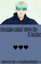 [ C ] Come And Get It I Baby || N.W.H by Bcjjmy_Kpoppers_Xd