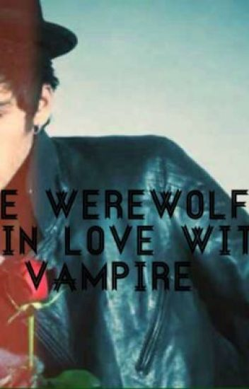 I'm The Werewolf Who Fell In Love With A Vampire **SOON TO BE TAKEN DOWN**