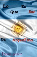 Lo que es ser de Argentina [Terminada] // #thewattys2016 by DanuPerez