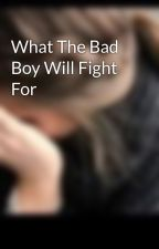 What The Bad Boy Will Fight For by renegadesx