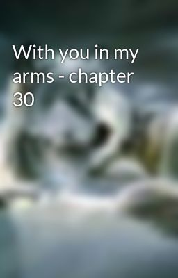 With you in my arms - chapter 30
