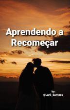 Aprendendo A Recomeçar by Lari_Santos_
