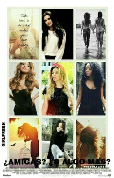 ¿Amigas? ¿O Algo Mas? (Fifth Harmony)