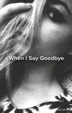 When I Say Goodbye // Weston Fanfic  by weston_loverxx
