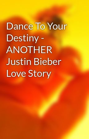 Dance To Your Destiny - ANOTHER Justin Bieber Love Story by IrishGal516