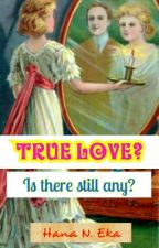 TRUE LOVE? IS THERE STILL ANY?  by Hanaeka89