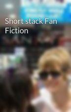 Short stack Fan Fiction by chloe17clemmensen