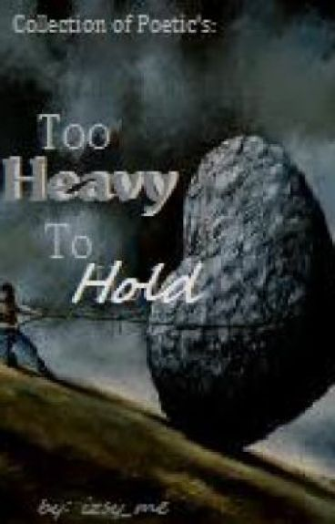 Collection of Poetic's: Too Heavy to Hold by izsy_me