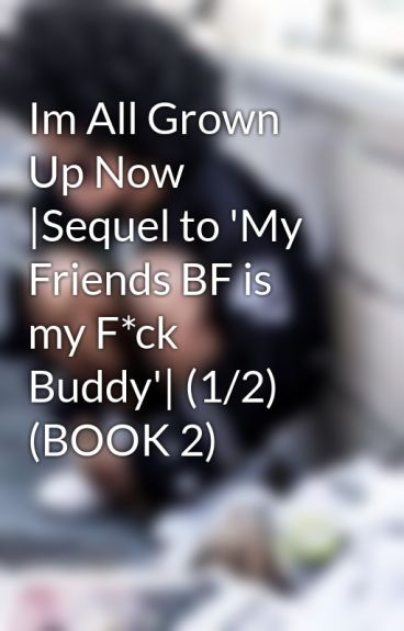 Im All Grown Up Now |Sequel to 'My Friends BF is my F*ck Buddy'| (1/2)  (BOOK 2) by kaykay_mindless