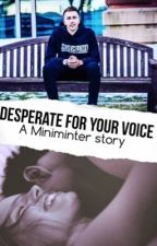 Desperate for your voice. // • miniminter fanfiction by __aammyy