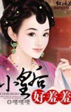 Tiểu Hoàng Hậu, rất xấu hổ - TG Anh Anh Anh by TrangTran6