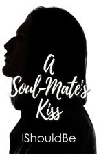 A Soul-Mate's Kiss by Ishouldbe