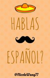 HABLAS ESPAÑOL? by NicoleWang77