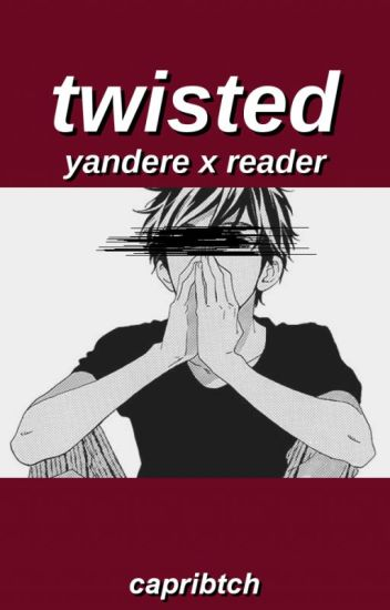 Twisted || Yandere x Reader