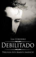 DEBILITADO - Trilogia dos irmãos Amâncio [COMPLETO] by LiaCordeiro