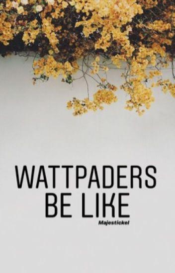 Wattpaders Be Like