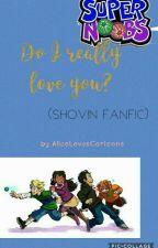Do I Really Love You? ( Shovin Fanfic) by AliceLovesCartoons