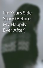 I'm Yours Side Story (Before My Happily Ever After) by TheLovableSunshine