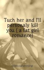 Tuch her and I'll personaly kill you ( a fat girl romance) by rebeccahenning