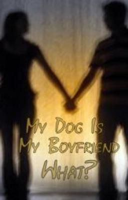 My dog is my boyfriend. What?