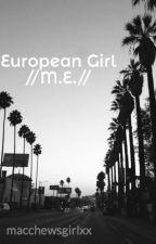 European Girl //M.E.// by macchewsgirlxx