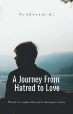 Journey from Hatred to Love ( Complete ) by goddessmind