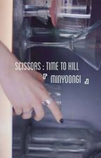 Scissors:Time To Kill 🍀 M.yoongs [Hiatus] by pieyoongs