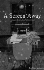 A Screen Away by HaveYouSeenThisGirL