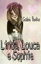 Linda, Louca E Sophie by GabiiBoiko