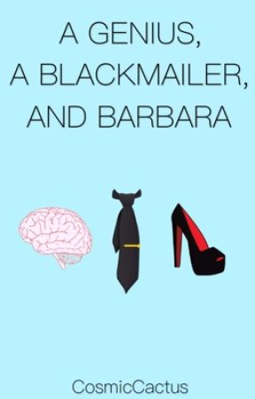 A Genius, A Blackmailer, and Barbara by CosmicCactus