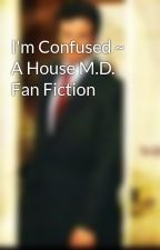 I'm Confused ~ A House M.D. Fan Fiction by Jociebear2012