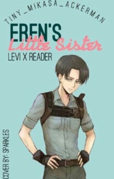 Eren's Little Sister (Levi x Reader)
