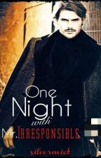 ONE NIGHT WITH MR. IRRESPONSIBLE by silvermixt