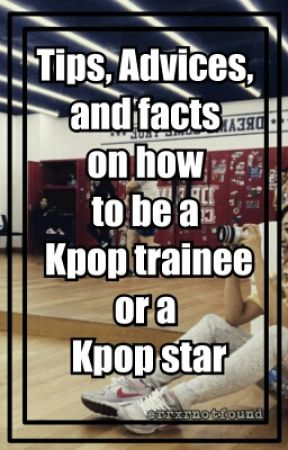 Tips, Advices, and facts on how to be a Kpop trainee / Kpop star